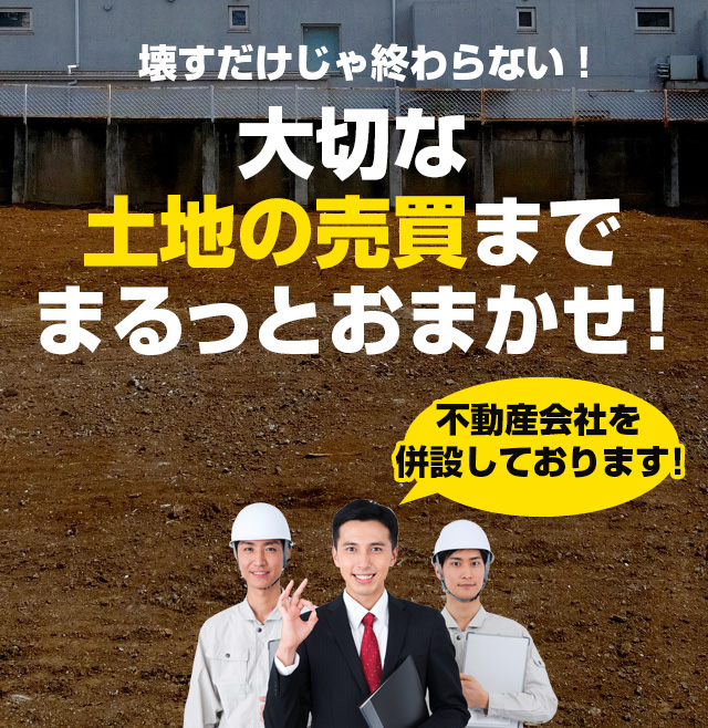 壊すだけじゃ終わらない!大切な土地の売買までまるっとおまかせ!【不動産会社を併設しております!】